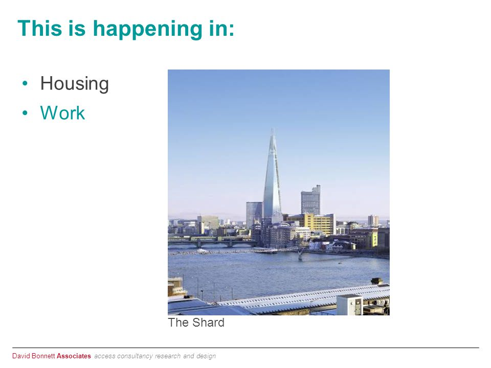 David Bonnett Associates access consultancy research and design This is happening in: Housing Work The Shard