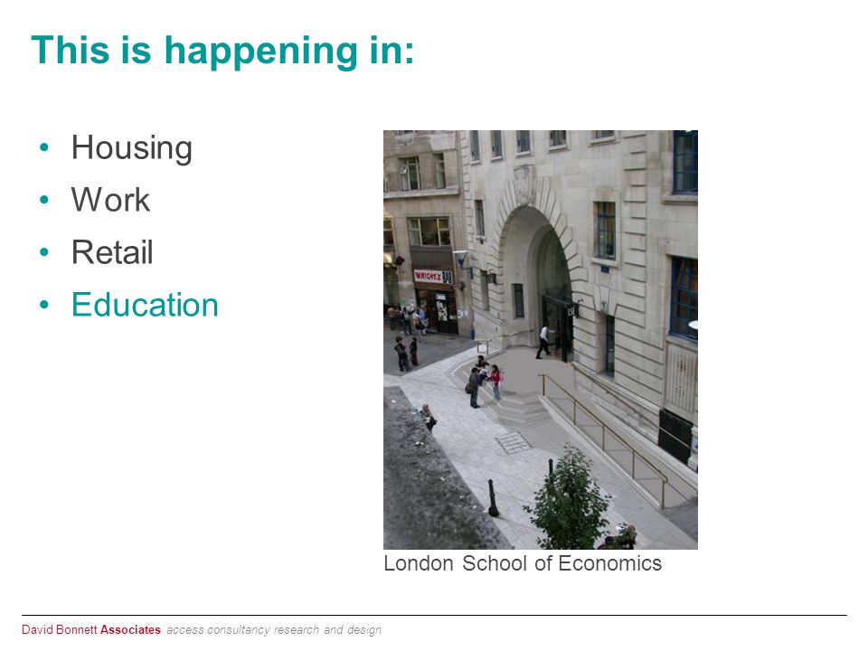 David Bonnett Associates access consultancy research and design This is happening in: Housing Work Retail Education London School of Economics
