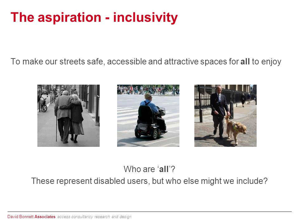 David Bonnett Associates access consultancy research and design The aspiration - inclusivity To make our streets safe, accessible and attractive spaces for all to enjoy Who are 'all'.