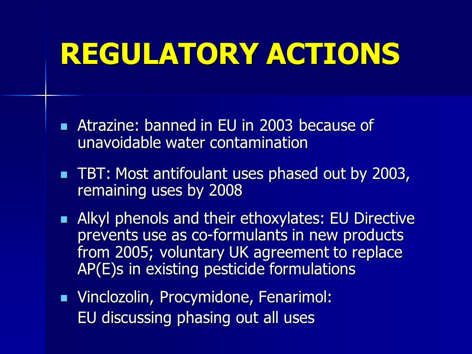 REGULATORY ACTIONS Atrazine: banned in EU in 2003 because of unavoidable water contamination Atrazine: banned in EU in 2003 because of unavoidable water contamination TBT: Most antifoulant uses phased out by 2003, remaining uses by 2008 TBT: Most antifoulant uses phased out by 2003, remaining uses by 2008 Alkyl phenols and their ethoxylates: EU Directive prevents use as co-formulants in new products from 2005; voluntary UK agreement to replace AP(E)s in existing pesticide formulations Alkyl phenols and their ethoxylates: EU Directive prevents use as co-formulants in new products from 2005; voluntary UK agreement to replace AP(E)s in existing pesticide formulations Vinclozolin, Procymidone, Fenarimol: Vinclozolin, Procymidone, Fenarimol: EU discussing phasing out all uses