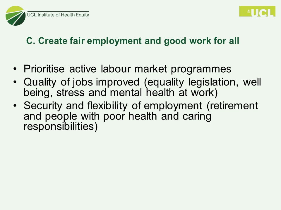 Prioritise active labour market programmes Quality of jobs improved (equality legislation, well being, stress and mental health at work) Security and flexibility of employment (retirement and people with poor health and caring responsibilities) C.