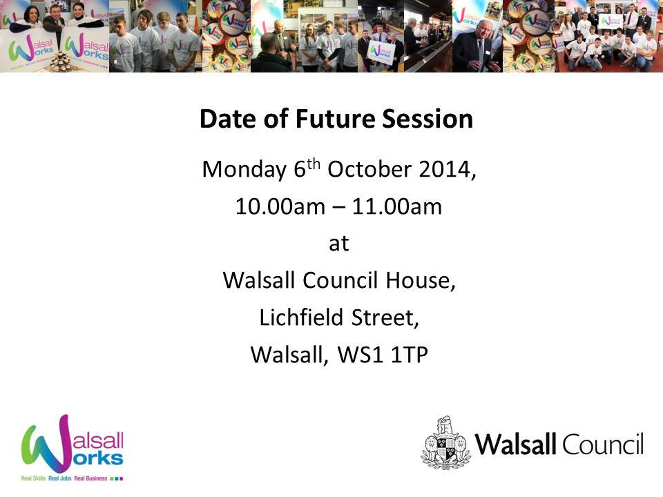 Date of Future Session Monday 6 th October 2014, 10.00am – 11.00am at Walsall Council House, Lichfield Street, Walsall, WS1 1TP