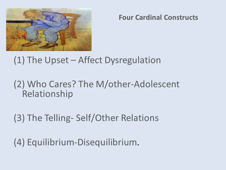Four Cardinal Constructs (1) The Upset – Affect Dysregulation (2) Who Cares.
