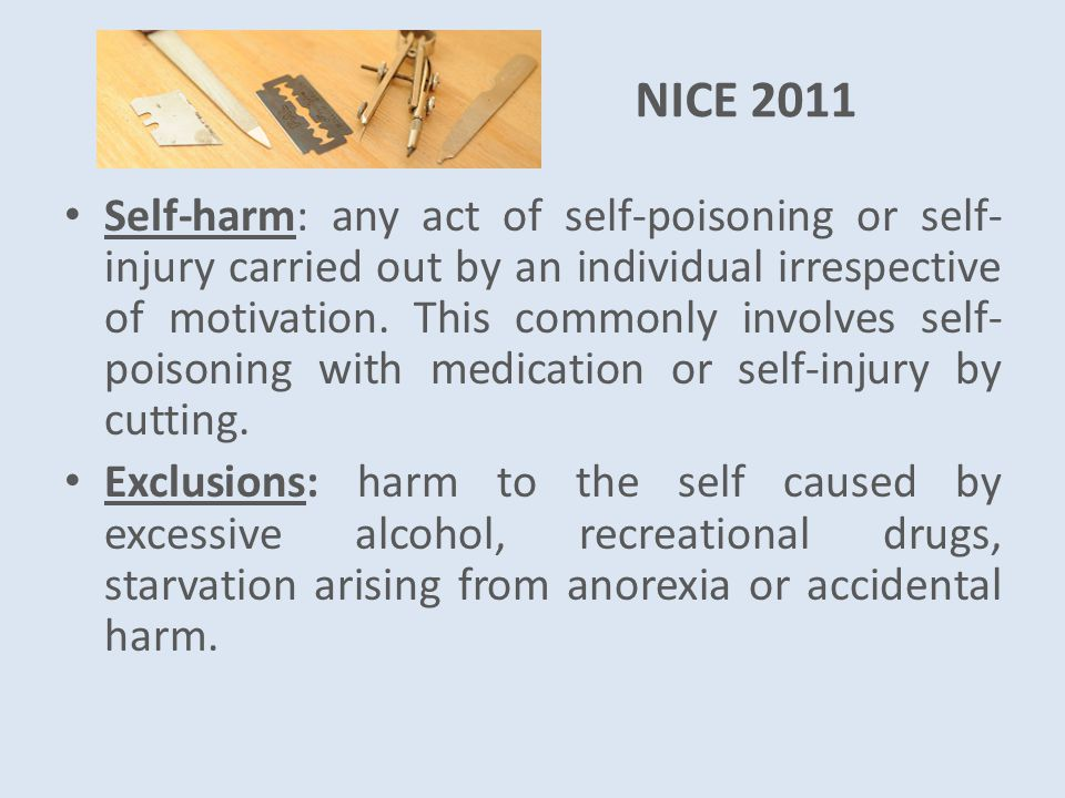 NICE 2011 Self-harm: any act of self-poisoning or self- injury carried out by an individual irrespective of motivation.