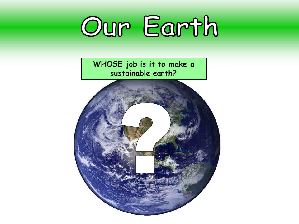 WHOSE job is it to make a sustainable earth?