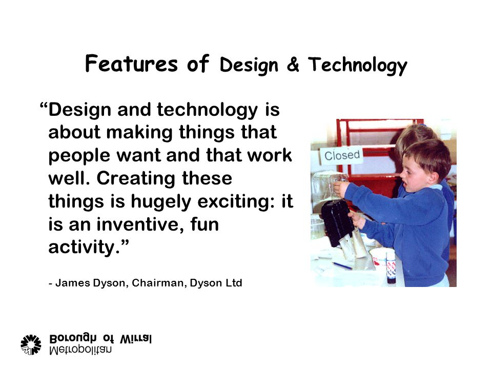 Features of Design & Technology Design and technology is about making things that people want and that work well.