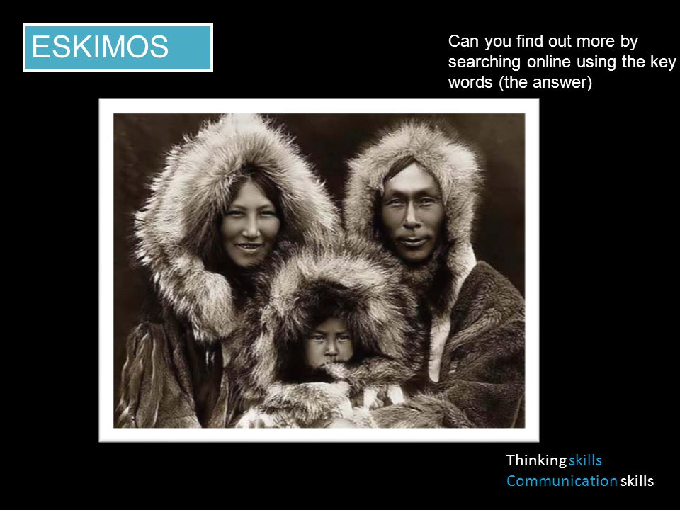 Thinking skills Communication skills ESKIMOS Can you find out more by searching online using the key words (the answer)