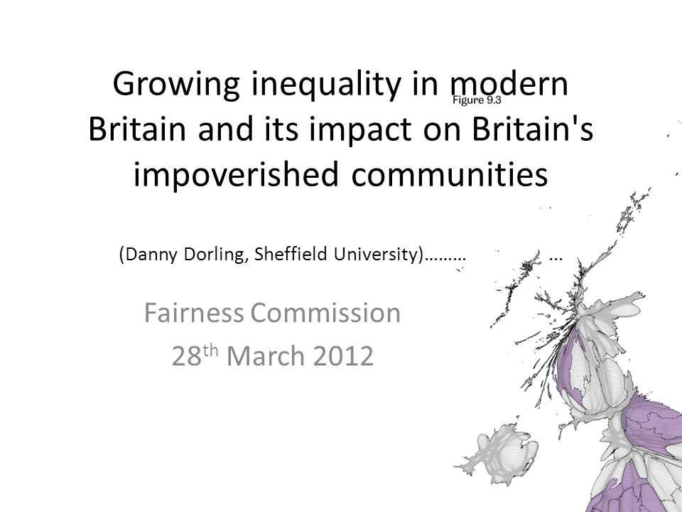 Growing inequality in modern Britain and its impact on Britain's impoverished communities (Danny Dorling, Sheffield University)………... Fairness Commiss
