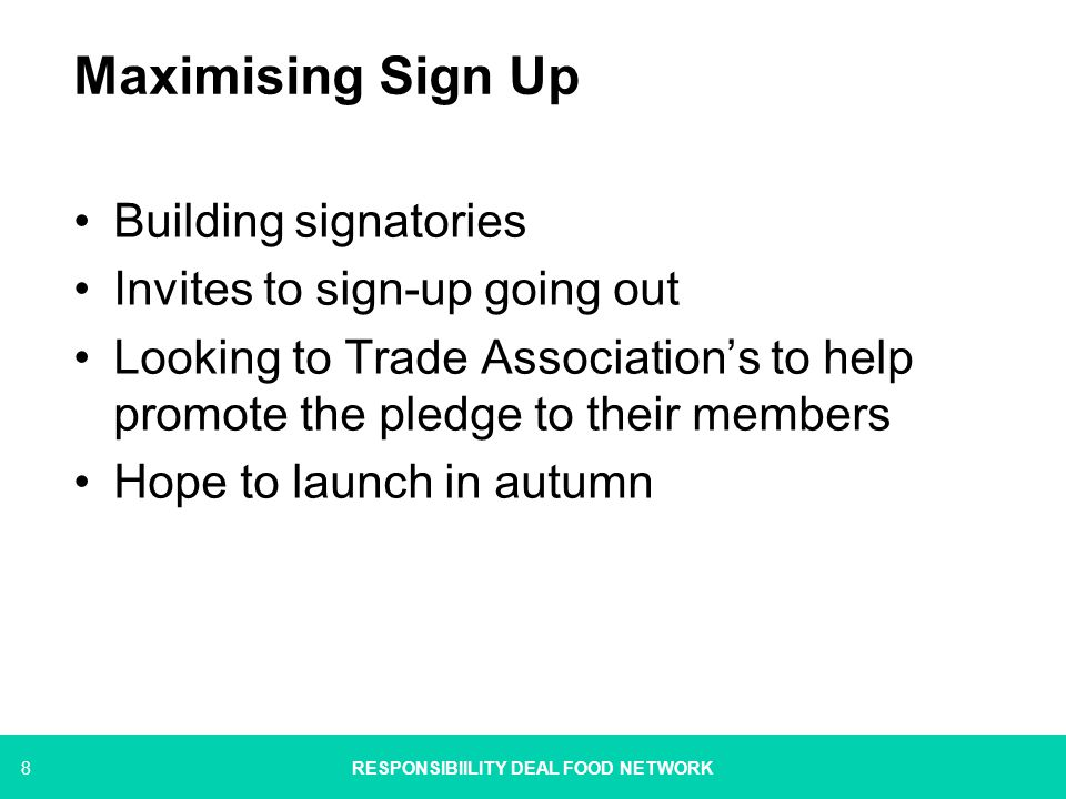 8 Maximising Sign Up Building signatories Invites to sign-up going out Looking to Trade Association's to help promote the pledge to their members Hope to launch in autumn RESPONSIBIILITY DEAL FOOD NETWORK
