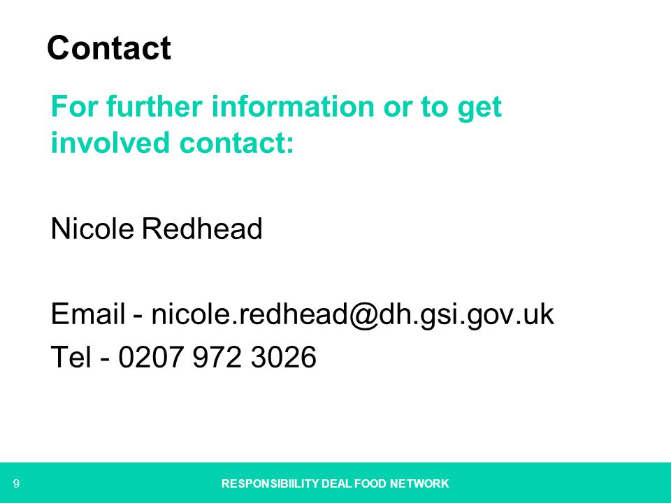 9 Contact For further information or to get involved contact: Nicole Redhead Email - nicole.redhead@dh.gsi.gov.uk Tel - 0207 972 3026 RESPONSIBIILITY DEAL FOOD NETWORK