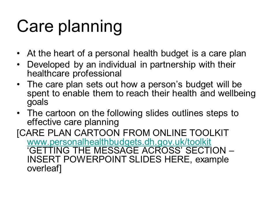 Care planning At the heart of a personal health budget is a care plan Developed by an individual in partnership with their healthcare professional The care plan sets out how a person's budget will be spent to enable them to reach their health and wellbeing goals The cartoon on the following slides outlines steps to effective care planning [CARE PLAN CARTOON FROM ONLINE TOOLKIT www.personalhealthbudgets.dh.gov.uk/toolkit 'GETTING THE MESSAGE ACROSS' SECTION – INSERT POWERPOINT SLIDES HERE, example overleaf] www.personalhealthbudgets.dh.gov.uk/toolkit