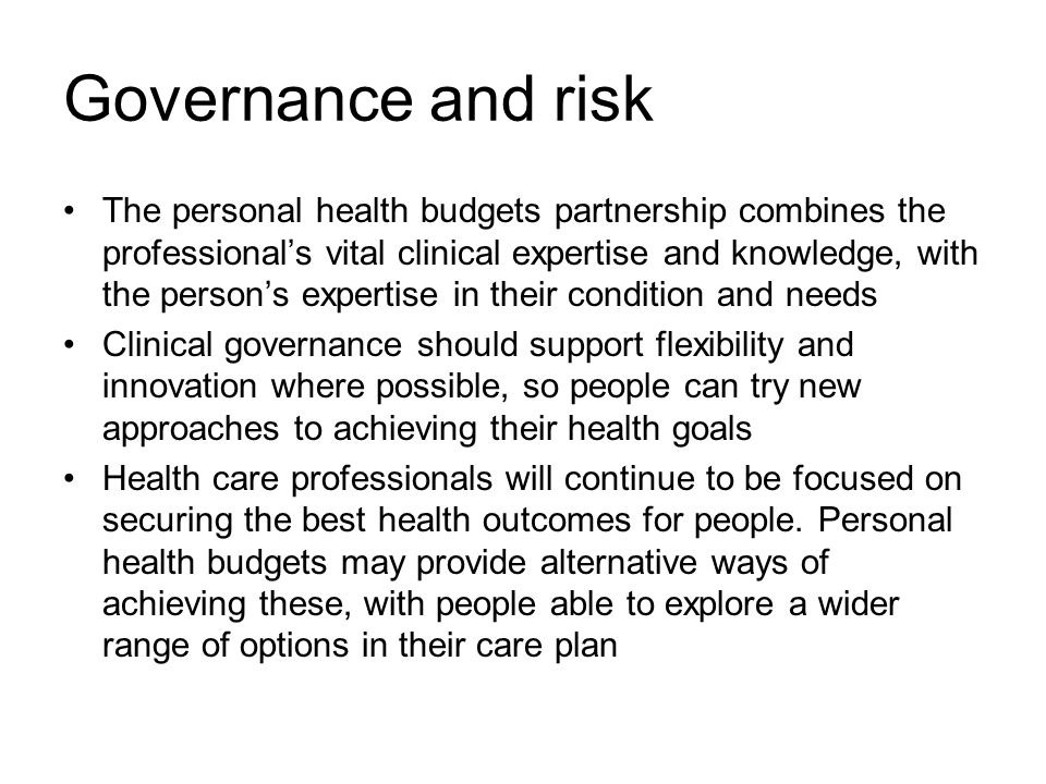 Governance and risk The personal health budgets partnership combines the professional's vital clinical expertise and knowledge, with the person's expertise in their condition and needs Clinical governance should support flexibility and innovation where possible, so people can try new approaches to achieving their health goals Health care professionals will continue to be focused on securing the best health outcomes for people.