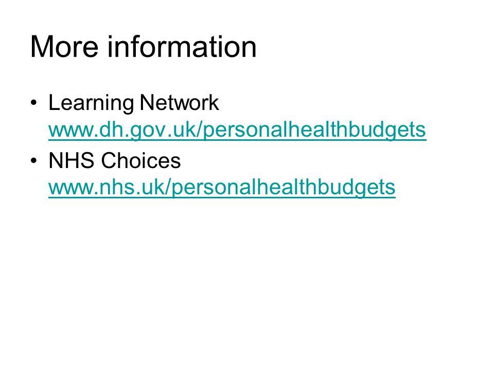 More information Learning Network www.dh.gov.uk/personalhealthbudgets www.dh.gov.uk/personalhealthbudgets NHS Choices www.nhs.uk/personalhealthbudgets www.nhs.uk/personalhealthbudgets
