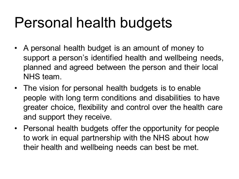 Personal health budgets A personal health budget is an amount of money to support a person's identified health and wellbeing needs, planned and agreed between the person and their local NHS team.