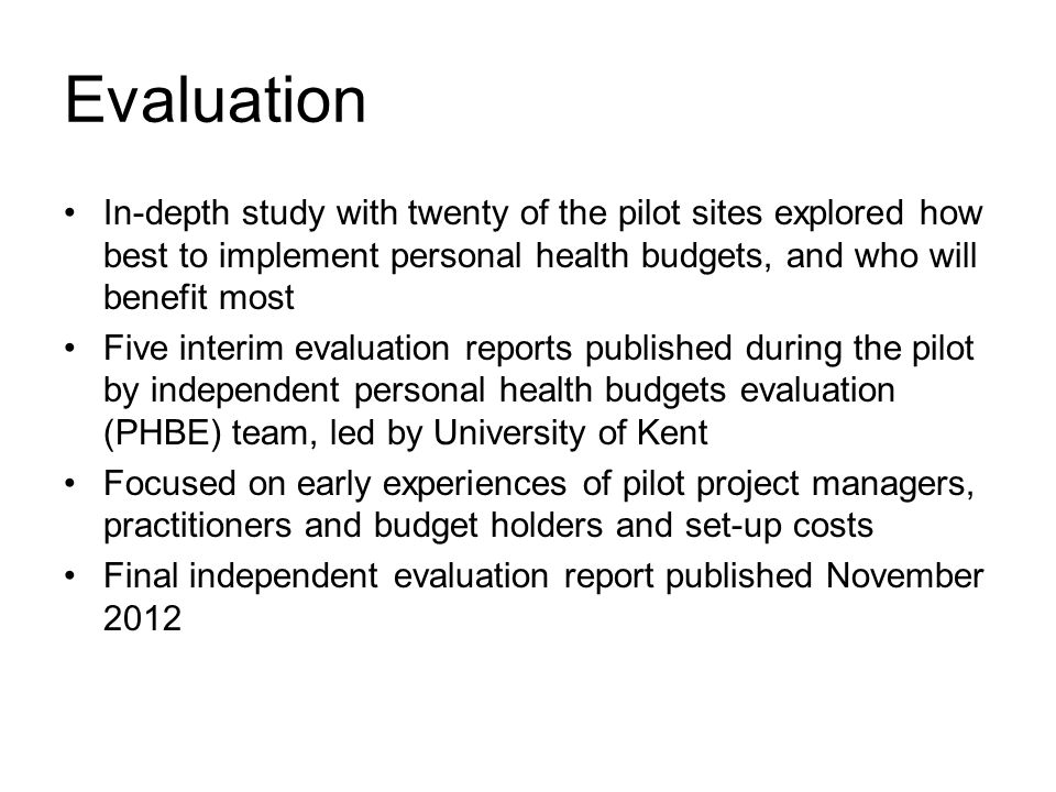 Evaluation In-depth study with twenty of the pilot sites explored how best to implement personal health budgets, and who will benefit most Five interim evaluation reports published during the pilot by independent personal health budgets evaluation (PHBE) team, led by University of Kent Focused on early experiences of pilot project managers, practitioners and budget holders and set-up costs Final independent evaluation report published November 2012