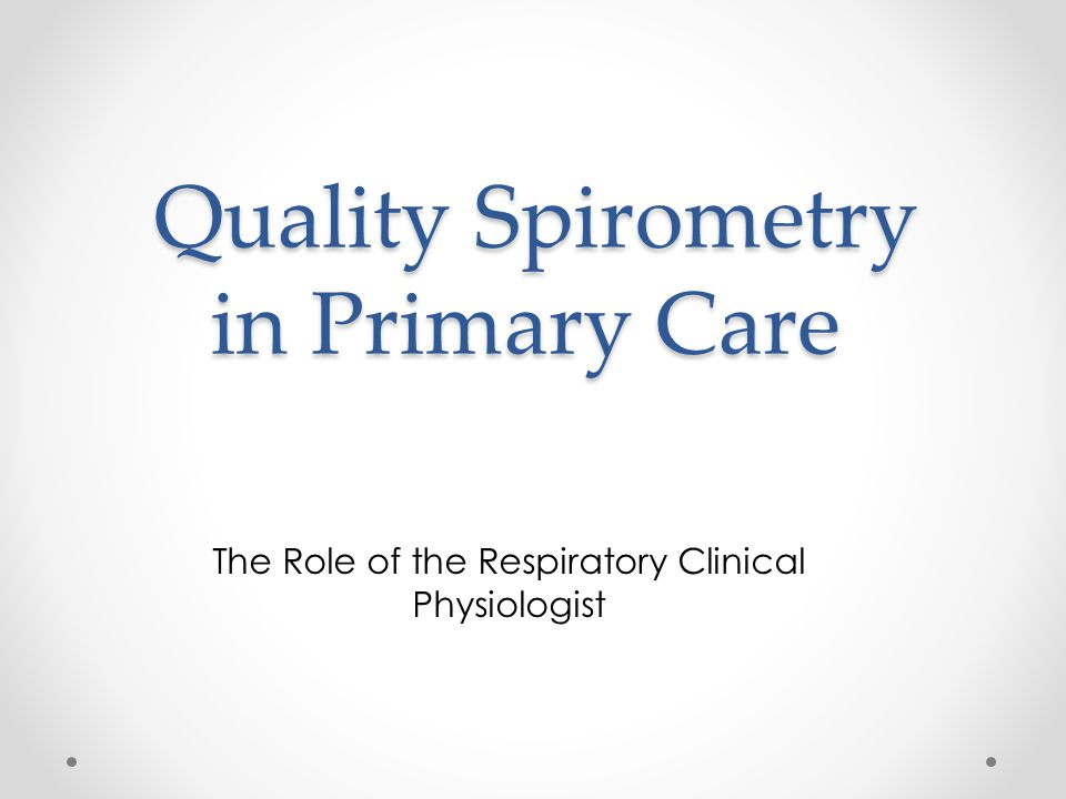 Quality Spirometry in Primary Care Quality Spirometry in Primary Care The Role of the Respiratory Clinical Physiologist
