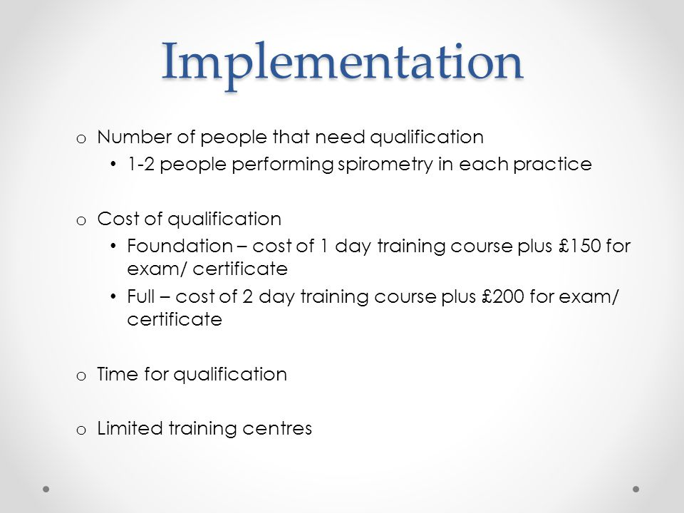 Implementation o Number of people that need qualification 1-2 people performing spirometry in each practice o Cost of qualification Foundation – cost