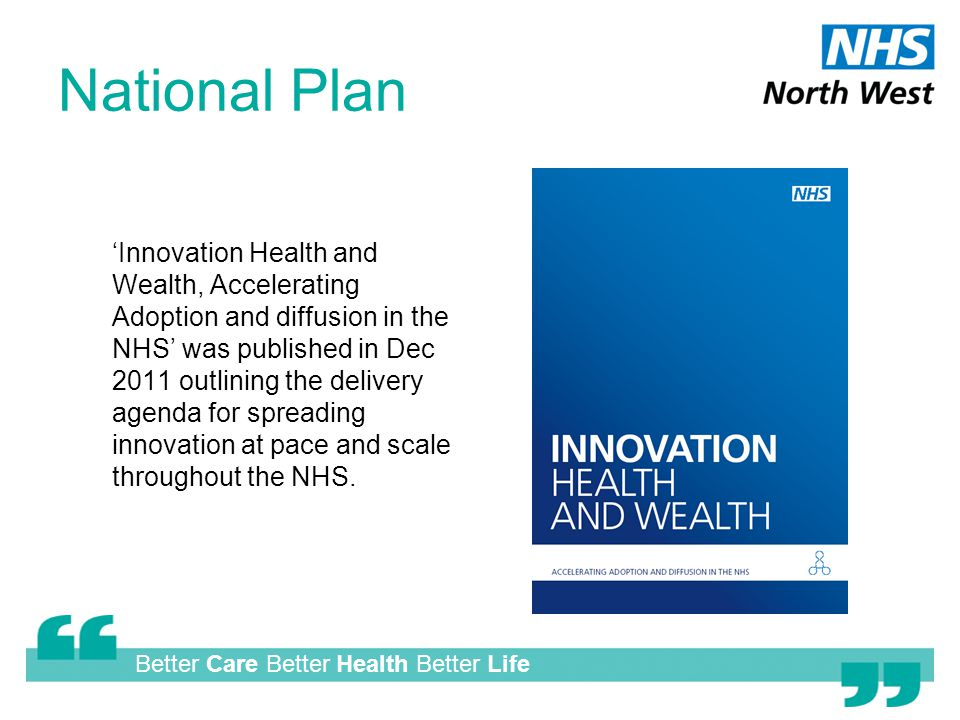 Better Care Better Health Better Life National Plan 'Innovation Health and Wealth, Accelerating Adoption and diffusion in the NHS' was published in Dec 2011 outlining the delivery agenda for spreading innovation at pace and scale throughout the NHS.