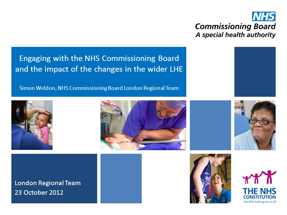 Engaging with the NHS Commissioning Board and the impact of the changes in the wider LHE Simon Weldon, NHS Commissioning Board London Regional Team Lo
