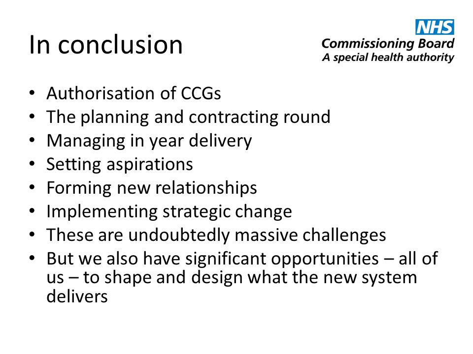 In conclusion Authorisation of CCGs The planning and contracting round Managing in year delivery Setting aspirations Forming new relationships Impleme