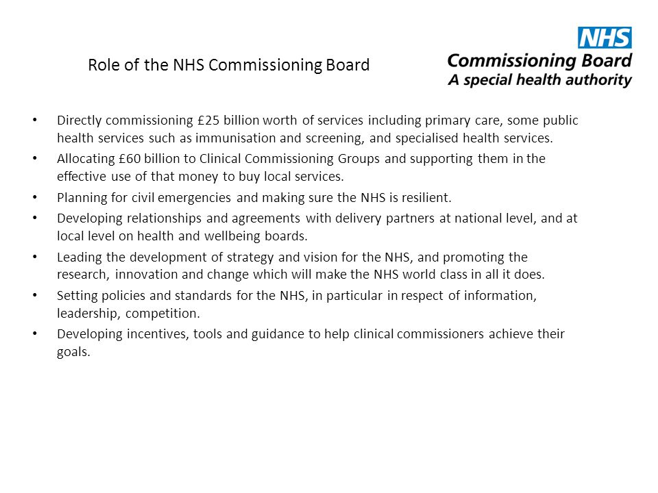 Role of the NHS Commissioning Board Directly commissioning £25 billion worth of services including primary care, some public health services such as i
