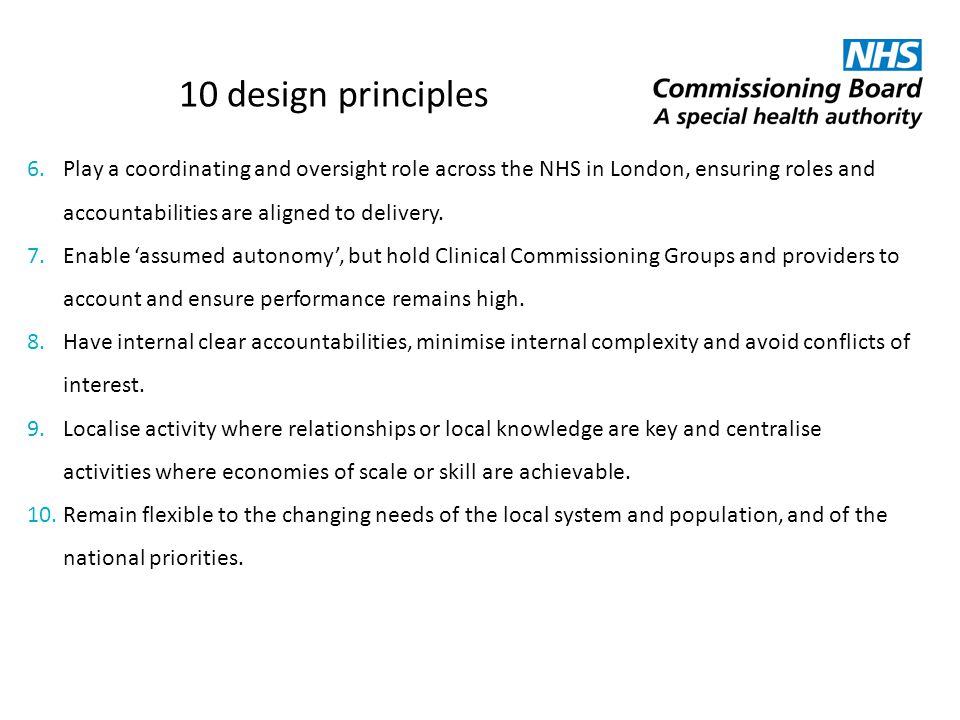 10 design principles 6.Play a coordinating and oversight role across the NHS in London, ensuring roles and accountabilities are aligned to delivery. 7