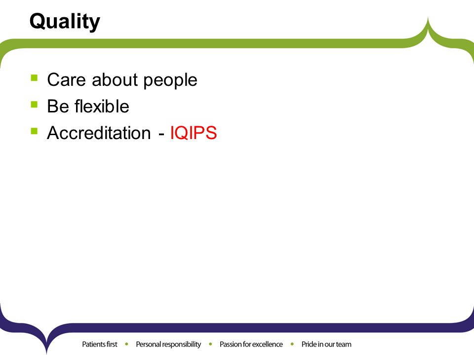 Quality  Care about people  Be flexible  Accreditation - IQIPS