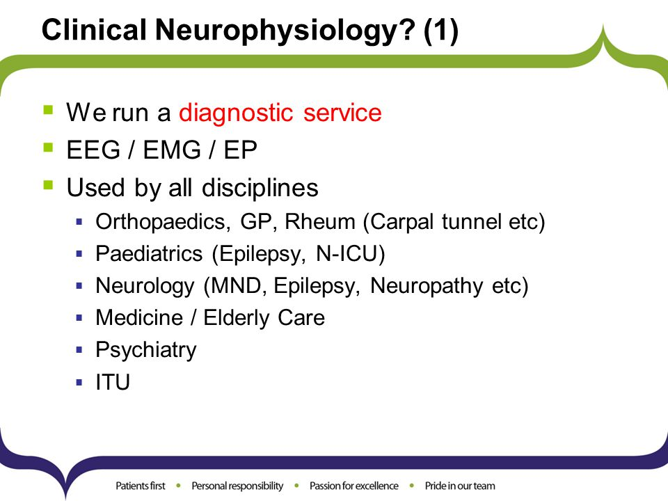 Clinical Neurophysiology? (1)  We run a diagnostic service  EEG / EMG / EP  Used by all disciplines  Orthopaedics, GP, Rheum (Carpal tunnel etc) 
