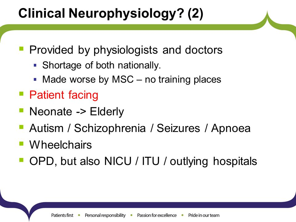 Clinical Neurophysiology? (2)  Provided by physiologists and doctors  Shortage of both nationally.  Made worse by MSC – no training places  Patien