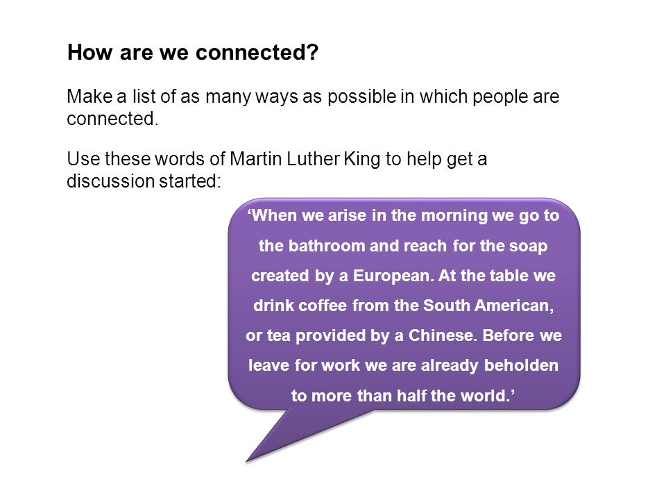 How are we connected? Make a list of as many ways as possible in which people are connected. Use these words of Martin Luther King to help get a discu