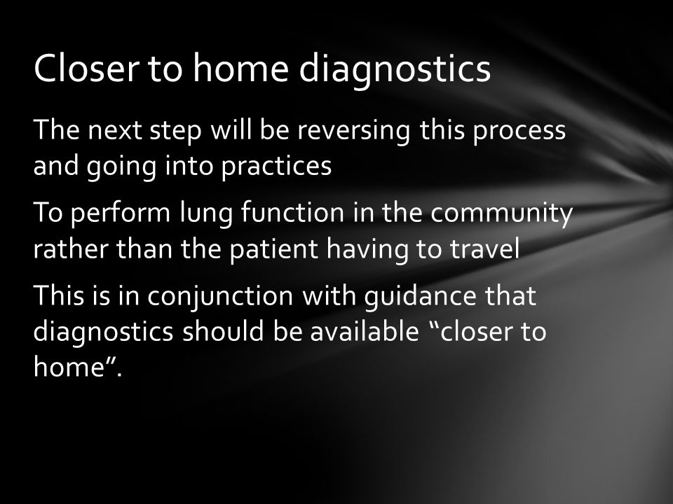 The next step will be reversing this process and going into practices To perform lung function in the community rather than the patient having to travel This is in conjunction with guidance that diagnostics should be available closer to home .