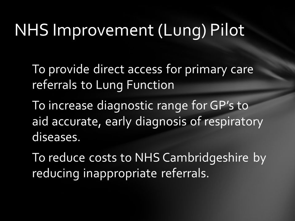 To provide direct access for primary care referrals to Lung Function To increase diagnostic range for GP's to aid accurate, early diagnosis of respiratory diseases.