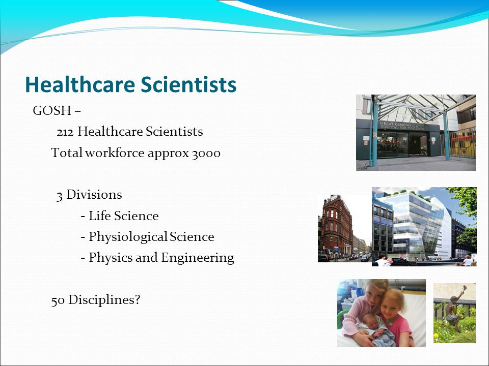 Healthcare Scientists GOSH – 212 Healthcare Scientists Total workforce approx 3000 3 Divisions - Life Science - Physiological Science - Physics and Engineering 50 Disciplines