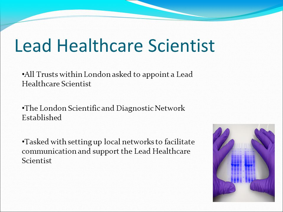 Lead Healthcare Scientist All Trusts within London asked to appoint a Lead Healthcare Scientist The London Scientific and Diagnostic Network Established Tasked with setting up local networks to facilitate communication and support the Lead Healthcare Scientist