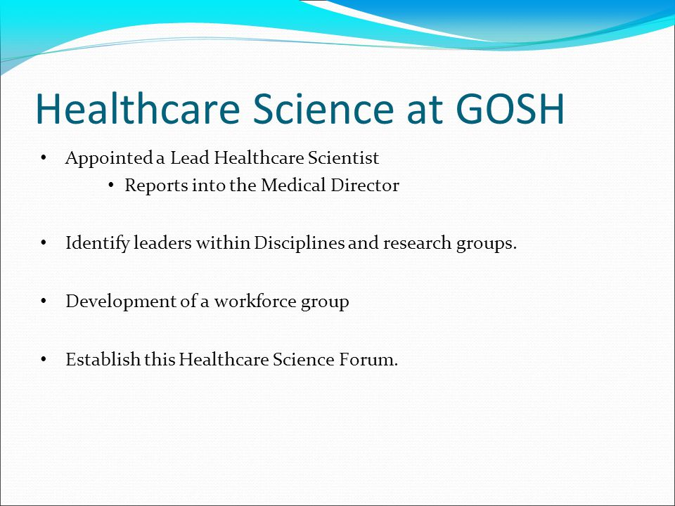 Healthcare Science at GOSH Appointed a Lead Healthcare Scientist Reports into the Medical Director Identify leaders within Disciplines and research groups.