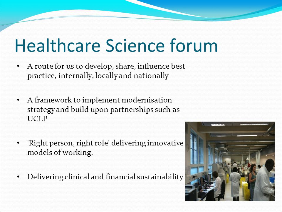 Healthcare Science forum A route for us to develop, share, influence best practice, internally, locally and nationally A framework to implement modernisation strategy and build upon partnerships such as UCLP Right person, right role delivering innovative models of working.