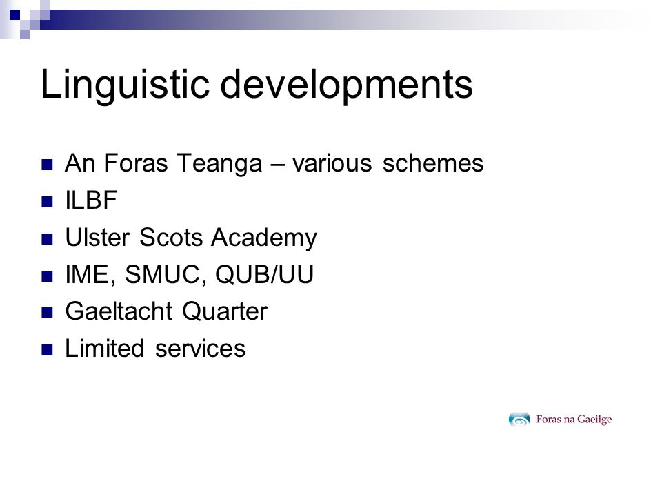 Linguistic developments An Foras Teanga – various schemes ILBF Ulster Scots Academy IME, SMUC, QUB/UU Gaeltacht Quarter Limited services