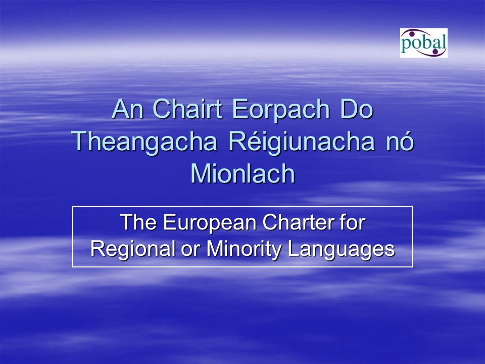 An Chairt Eorpach Do Theangacha Réigiunacha nó Mionlach The European Charter for Regional or Minority Languages