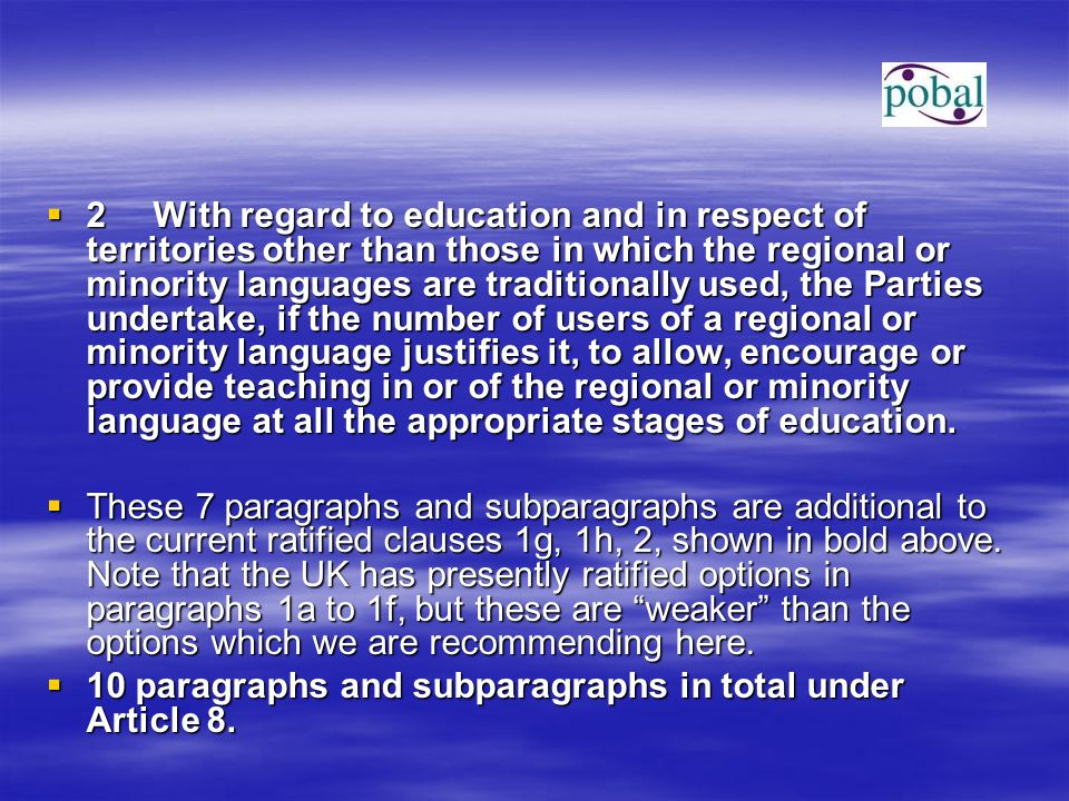  2With regard to education and in respect of territories other than those in which the regional or minority languages are traditionally used, the Parties undertake, if the number of users of a regional or minority language justifies it, to allow, encourage or provide teaching in or of the regional or minority language at all the appropriate stages of education.