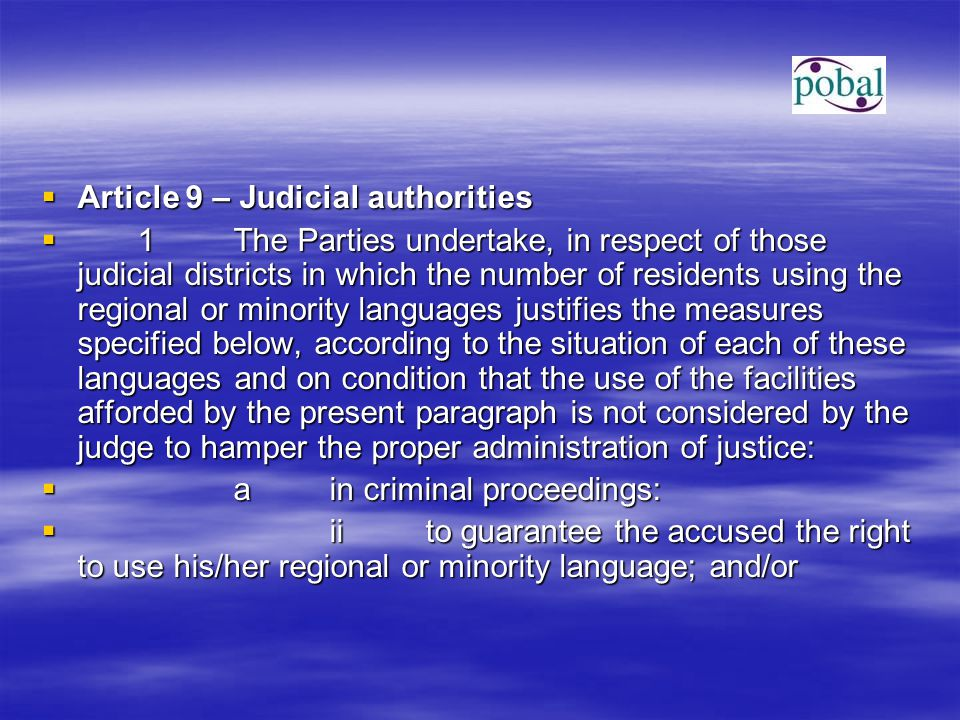  Article 9 – Judicial authorities  1The Parties undertake, in respect of those judicial districts in which the number of residents using the regional or minority languages justifies the measures specified below, according to the situation of each of these languages and on condition that the use of the facilities afforded by the present paragraph is not considered by the judge to hamper the proper administration of justice:  ain criminal proceedings:  iito guarantee the accused the right to use his/her regional or minority language; and/or