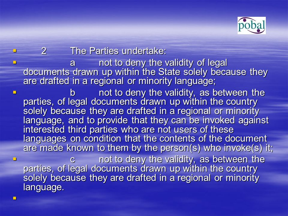  2The Parties undertake:  anot to deny the validity of legal documents drawn up within the State solely because they are drafted in a regional or minority language;  bnot to deny the validity, as between the parties, of legal documents drawn up within the country solely because they are drafted in a regional or minority language, and to provide that they can be invoked against interested third parties who are not users of these languages on condition that the contents of the document are made known to them by the person(s) who invoke(s) it;  cnot to deny the validity, as between the parties, of legal documents drawn up within the country solely because they are drafted in a regional or minority language.