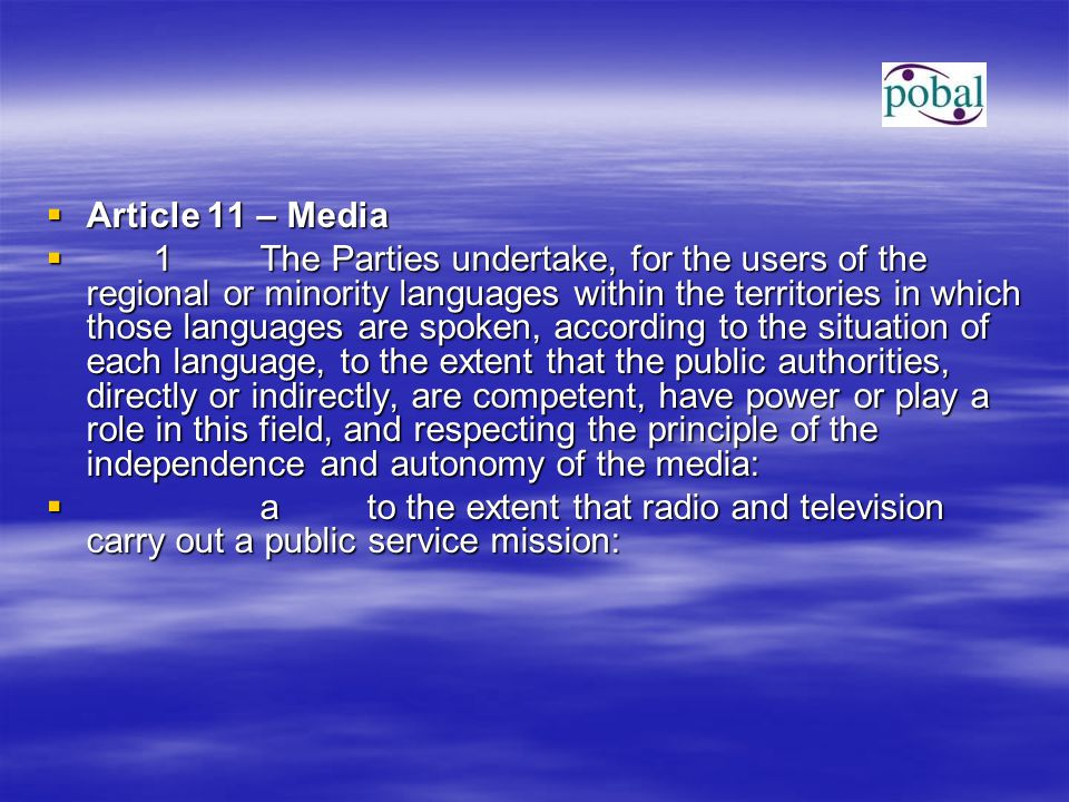  Article 11 – Media  1The Parties undertake, for the users of the regional or minority languages within the territories in which those languages are spoken, according to the situation of each language, to the extent that the public authorities, directly or indirectly, are competent, have power or play a role in this field, and respecting the principle of the independence and autonomy of the media:  ato the extent that radio and television carry out a public service mission: