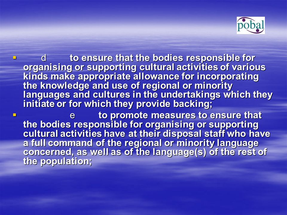  dto ensure that the bodies responsible for organising or supporting cultural activities of various kinds make appropriate allowance for incorporating the knowledge and use of regional or minority languages and cultures in the undertakings which they initiate or for which they provide backing;  eto promote measures to ensure that the bodies responsible for organising or supporting cultural activities have at their disposal staff who have a full command of the regional or minority language concerned, as well as of the language(s) of the rest of the population;