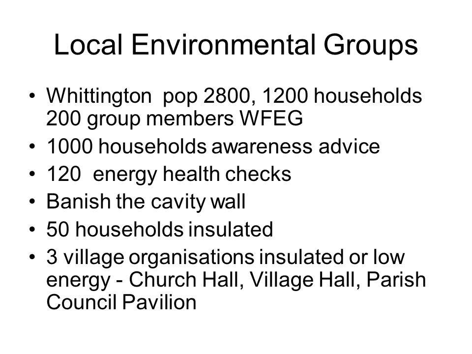 Local Environmental Groups Whittington pop 2800, 1200 households 200 group members WFEG 1000 households awareness advice 120 energy health checks Banish the cavity wall 50 households insulated 3 village organisations insulated or low energy - Church Hall, Village Hall, Parish Council Pavilion