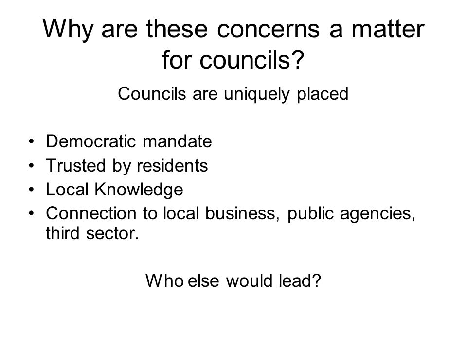 Why are these concerns a matter for councils? Councils are uniquely placed Democratic mandate Trusted by residents Local Knowledge Connection to local