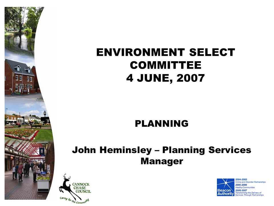 ENVIRONMENT SELECT COMMITTEE 4 JUNE, 2007 PLANNING John Heminsley – Planning Services Manager