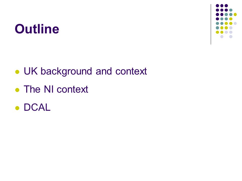 Outline UK background and context The NI context DCAL