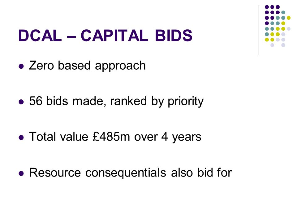 DCAL – CAPITAL BIDS Zero based approach 56 bids made, ranked by priority Total value £485m over 4 years Resource consequentials also bid for