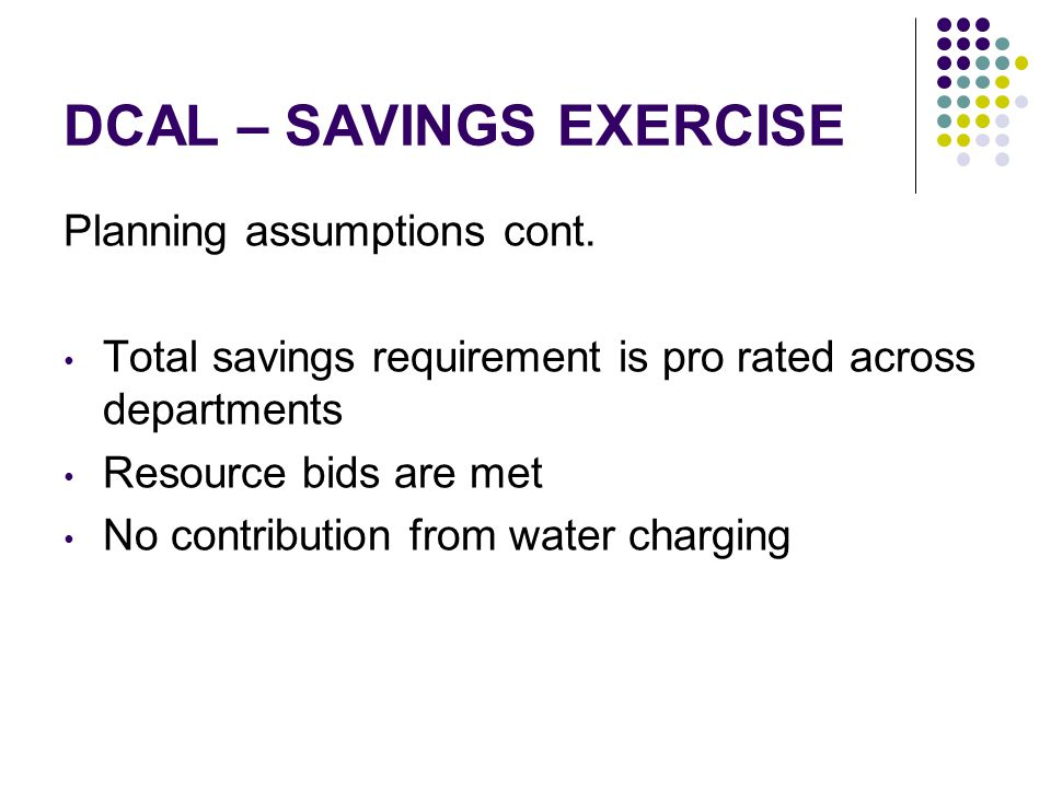 DCAL – SAVINGS EXERCISE Planning assumptions cont. Total savings requirement is pro rated across departments Resource bids are met No contribution fro