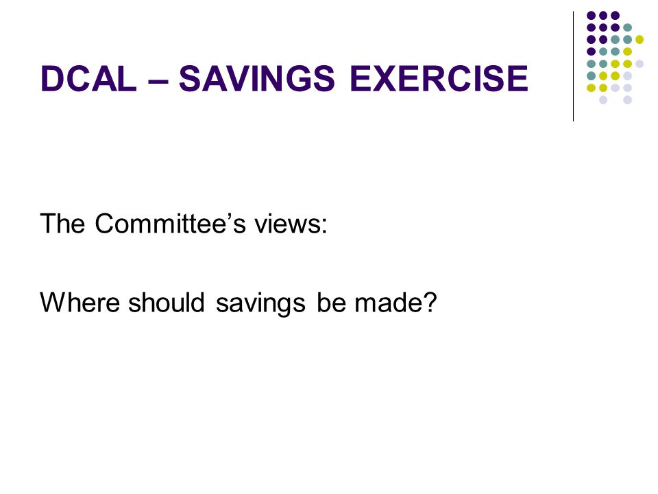 DCAL – SAVINGS EXERCISE The Committee's views: Where should savings be made?